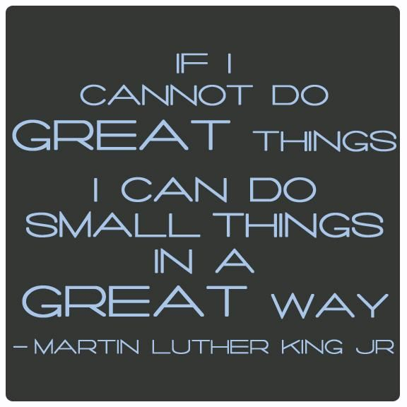 """If I cannot to great things I can do small things in a great way."" by Martin Luther King Jr. (: <3"