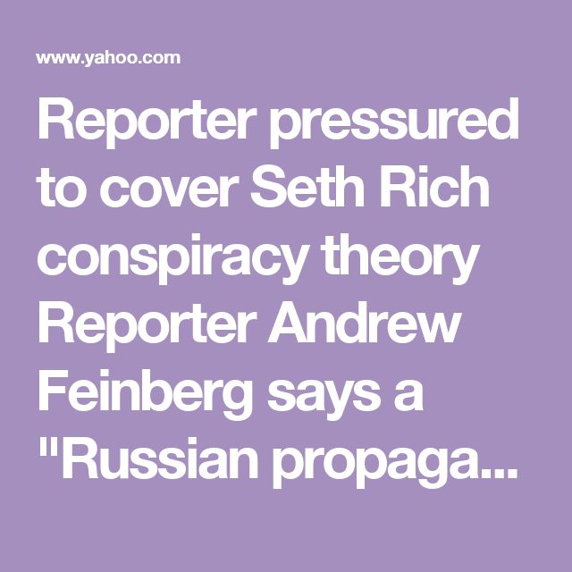 "Reporter pressured to cover Seth Rich conspiracy theory        Reporter Andrew Feinberg says a ""Russian propaganda outlet"" wanted him to bring up the fatal shooting of a DNC staffer during a White House briefing.        Handed termination letter after declining »"