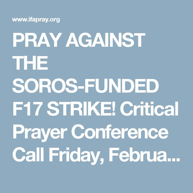 PRAY AGAINST THE SOROS-FUNDED F17 STRIKE! Critical Prayer Conference Call Friday, February 17th at 12:15 pm ET.  Call to join the call (712) 432-0075 and use code 1412452#. The Prayer Conference Call will also be broadcast on IFA's Facebook page:  https://business.facebook.com/pg/IFAPray/posts/ or join via Zoom at https://zoom.us/j/206668630
