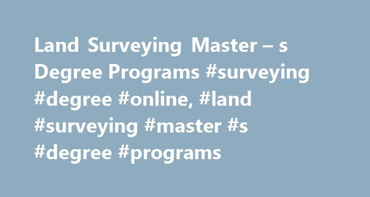Land Surveying Master – s Degree Programs #surveying #degree #online, #land #surveying #master #s #degree #programs http://rwanda.nef2.com/land-surveying-master-s-degree-programs-surveying-degree-online-land-surveying-master-s-degree-programs/  # Land Surveying Master's Degree Programs Specialized training offered through a master's degree program in land surveying can help you advance your career in this field. Read on to find out more about program coursework and the availability of online…