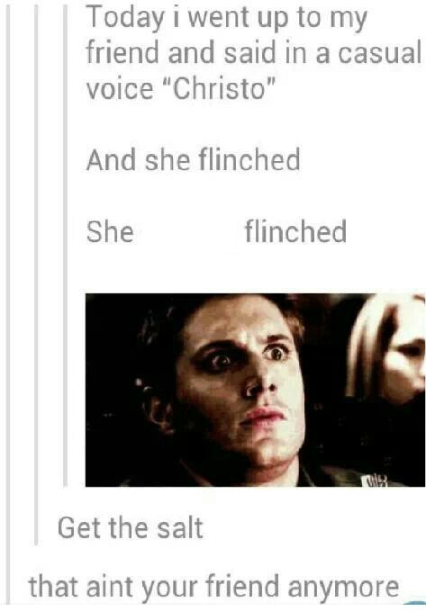 Thanks supernatural for this life lesson: if you say Christo and someone flinches you use the salt