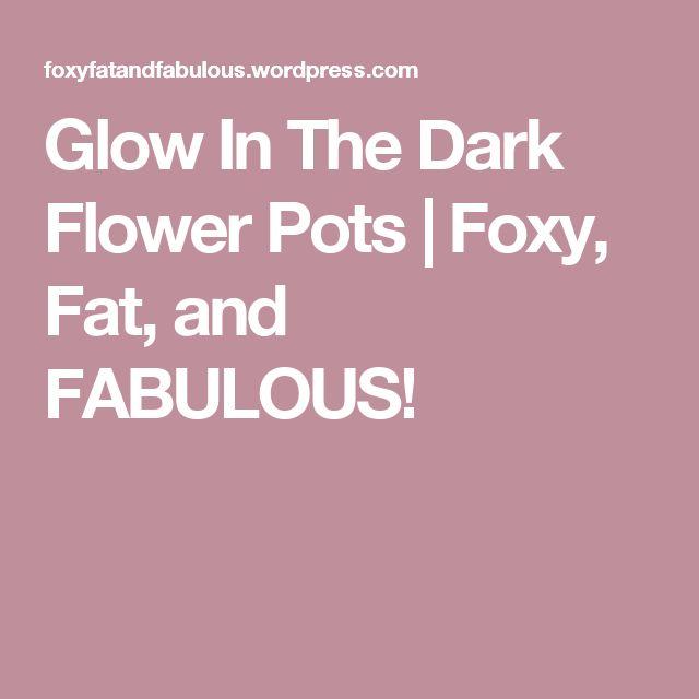 Glow In The Dark Flower Pots | Foxy, Fat, and FABULOUS!
