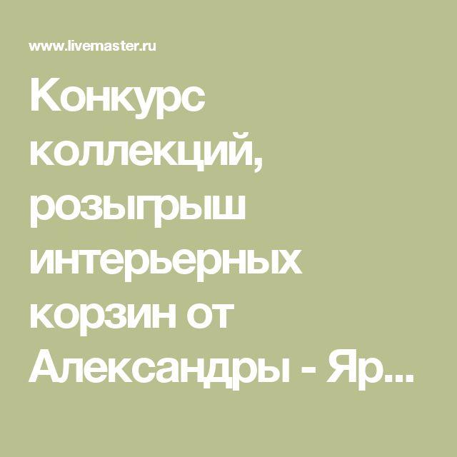 Конкурс коллекций, розыгрыш интерьерных корзин от Александры - Ярмарка Мастеров - ручная работа, handmade