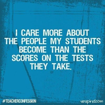 """""""I care more about the people my students become than the scores on the tests they take."""""""
