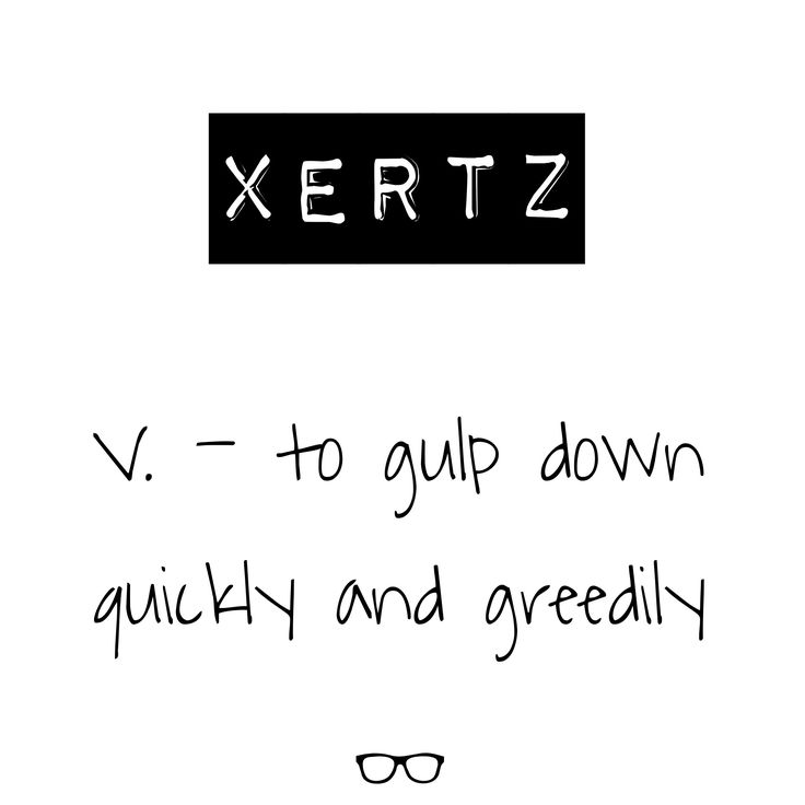 Word of the Day Xertz - v. to gulp down quickly and greedily