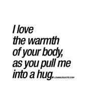 """I love the warmth of your body, as you pull me into a hug."" Brand new romantic and intimate love quote for him and for her from us here at Lovablequote.com!"