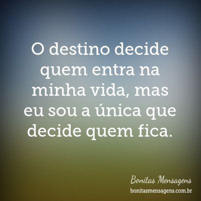 O destino decide quem entra na minha vida, mas eu sou a única que decide quem fica.