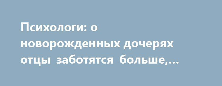 Психологи: о новорожденных дочерях отцы заботятся больше, чем о сыновьях http://apral.ru/2017/05/25/psihologi-o-novorozhdennyh-docheryah-ottsy-zabotyatsya-bolshe-chem-o-synovyah/  В первые дни жизни ребенок нуждается в одинаковой поддержке вне [...]