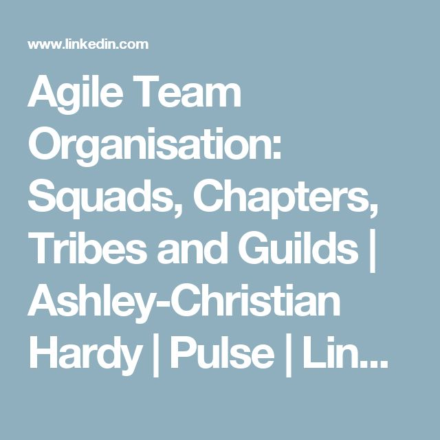 Agile Team Organisation: Squads, Chapters, Tribes and Guilds | Ashley-Christian Hardy | Pulse | LinkedIn