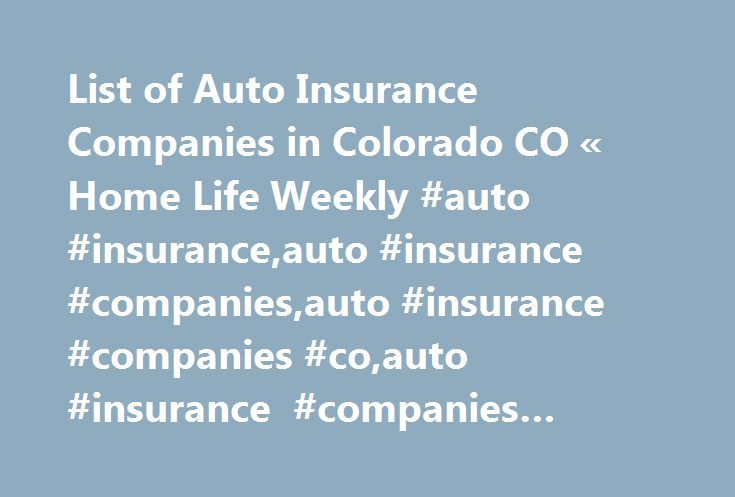List of Auto Insurance Companies in Colorado CO « Home Life Weekly #auto #insurance,auto #insurance #companies,auto #insurance #companies #co,auto #insurance #companies #colorado http://maryland.nef2.com/list-of-auto-insurance-companies-in-colorado-co-home-life-weekly-auto-insuranceauto-insurance-companiesauto-insurance-companies-coauto-insurance-companies-colorado/  # Tell A Friend About This Article I have put together a list of auto insurance companies in Colorado including there agents…