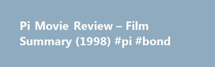 "Pi Movie Review – Film Summary (1998) #pi #bond http://atlanta.remmont.com/pi-movie-review-film-summary-1998-pi-bond/  Drama, Science Fiction, Thriller Rated R For Language and Disturbing Images The film ""Pi"" is a study in madness and its partner, genius. A tortured, driven man believes (1) that mathematics is the language of the universe, (2) nature can be expressed in numbers, and (3) there are patterns everywhere in nature. If he can find the patterns, if he can find the key to the chaos…"