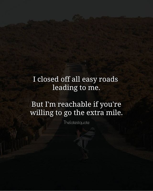 I closed off all easy roads  leading to me.  But I'm reachable if you're willing to go the extra mile. . . #quotes