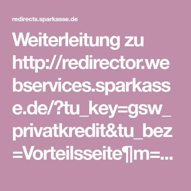 Weiterleitung zu http://redirector.webservices.sparkasse.de/?tu_key=gsw_privatkredit&tu_bez=Vorteilsseite¶m=&linkType=anlage