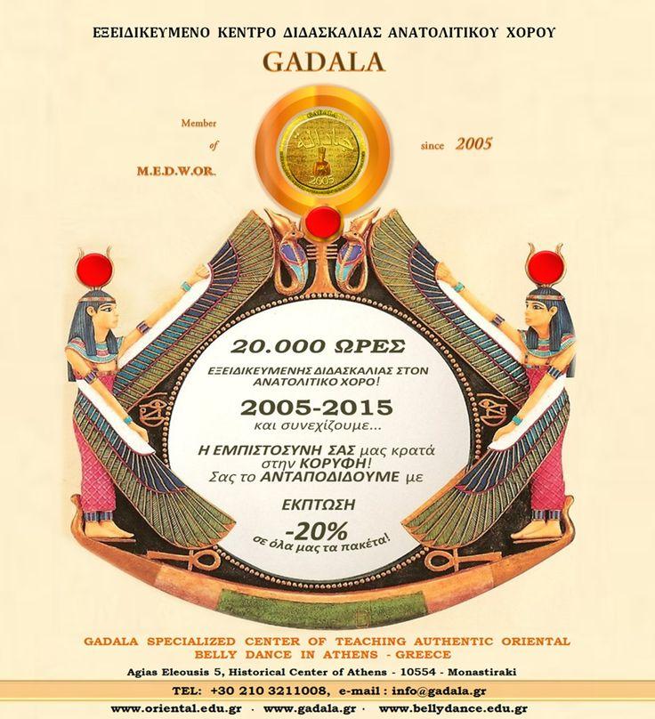 GADALA Oriental Belly Dancing Studio www.oriental.edu.gr 2103211008 info@gadala.gr   Διανύοντας τη δεύτερη 10ετία από την ίδρυσή μας και συμπληρώνοντας 20.000 ΩΡΕΣ ΕΞΕΙΔΙΚΕΥΜΕΝΗΣ ΔΙΔΑΣΚΑΛΙΑΣ ΑΝΑΤΟΛΙΤΙΚΟΥ ΧΟΡΟΥ, διαπιστώσαμε πως με την συμβολή σας έχουν ξεπεραστεί σε πρωτοφανές σημείο οι αρχικές μας προσδοκίες!  Σας το ανταποδίδουμε με 20% έκπτωση σε όλα τα πακέτα μαθημάτων, κάνοντας την εξειδίκευση ακόμα πιο προσιτή σε όλους τους σπουδαστές μας!