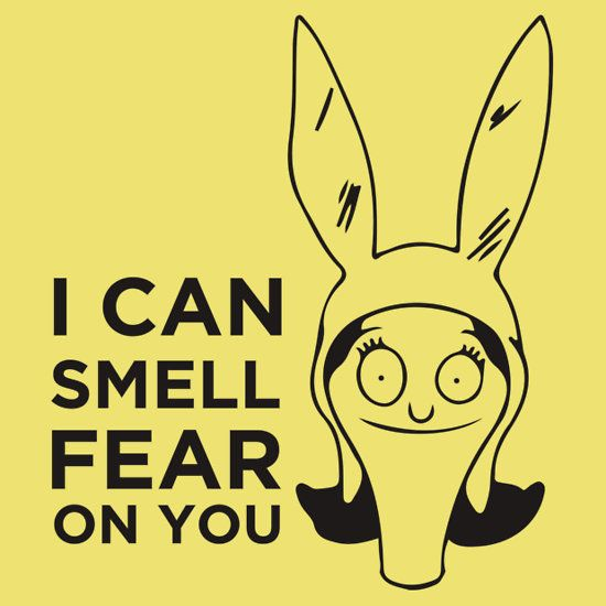 I Smell Fear On You - Louise Bob's Burgers  This will be mine.