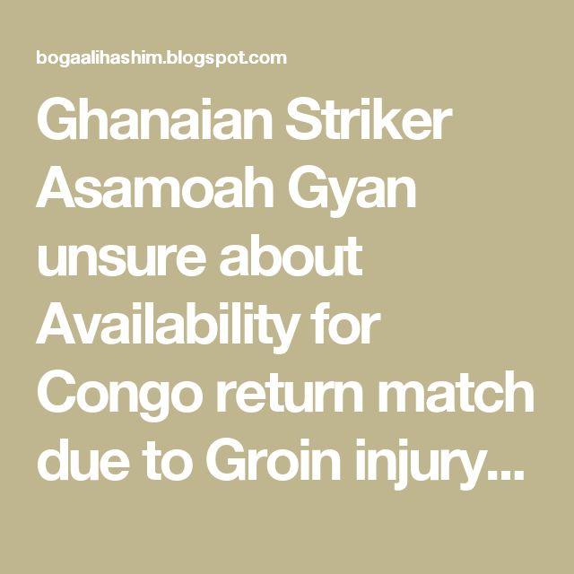 Ghanaian Striker Asamoah Gyan unsure about Availability for Congo return match due to Groin injury - Bogaalihashim.Com