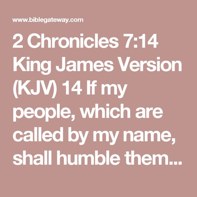 2 Chronicles 7:14 King James Version (KJV)  14 If my people, which are called by my name, shall humble themselves, and pray, and seek my face, and turn from their wicked ways; then will I hear from heaven, and will forgive their sin, and will heal their land.