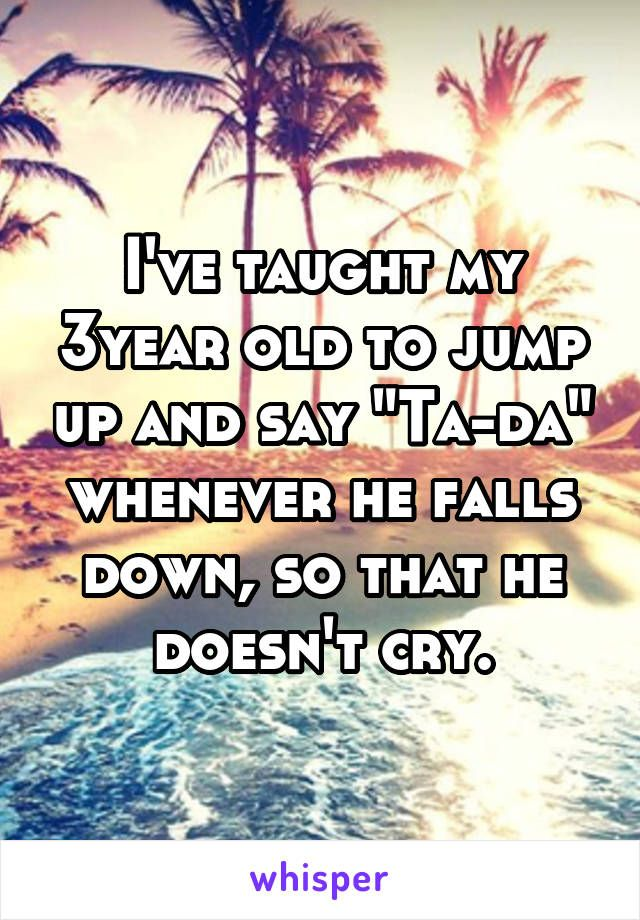 "I've taught my 3year old to jump up and say ""Ta-da"" whenever he falls down, so…"