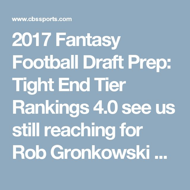 2017 Fantasy Football Draft Prep: Tight End Tier Rankings 4.0 see us still reaching for Rob Gronkowski or Travis Kelce - CBSSports.com