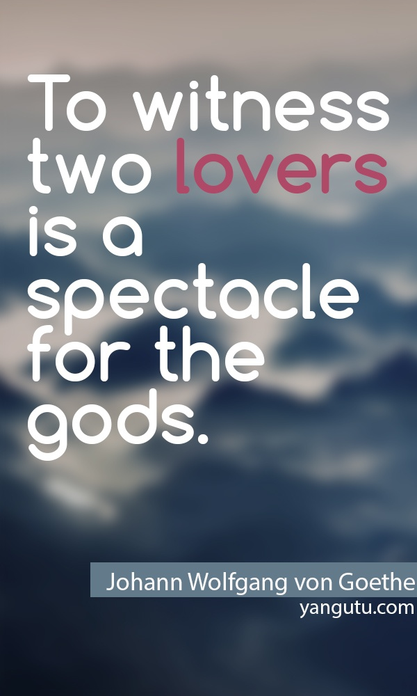 To witness two lovers is a spectacle for the goods, ~ Johann Wolfgang von Goethe <3 Quote About Love #quotes, #love, #sayings, https://facebook.com/apps/application.php?id=106186096099420