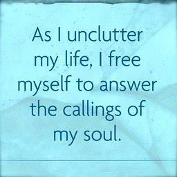 As I unclutter my life, I free myself to answer the callings of my soul. Simplicity is beautiful and tranquil.