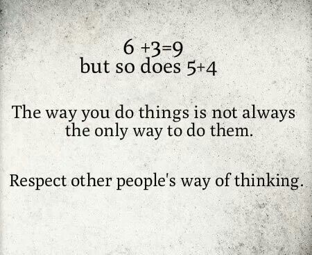 The way you do things is not always the only way to do them. Respect other people's way of thinking.
