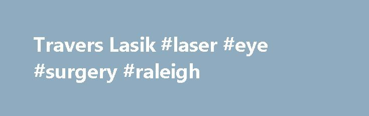 Travers Lasik #laser #eye #surgery #raleigh http://gambia.nef2.com/travers-lasik-laser-eye-surgery-raleigh/  # The Triangle s Most Experienced LASIK Surgeon Interested in a Free Consultation? The Triangle s Only LASIK Specialist Dr. Travers is the only ophthalmologist in the Raleigh area who maintains one office and one specialty: LASIK. She keeps a sharp focus on Lasik surgery. It is the only procedure she does week-in, week-out . She also uses only All-Laser-Lasik, the most advanced…