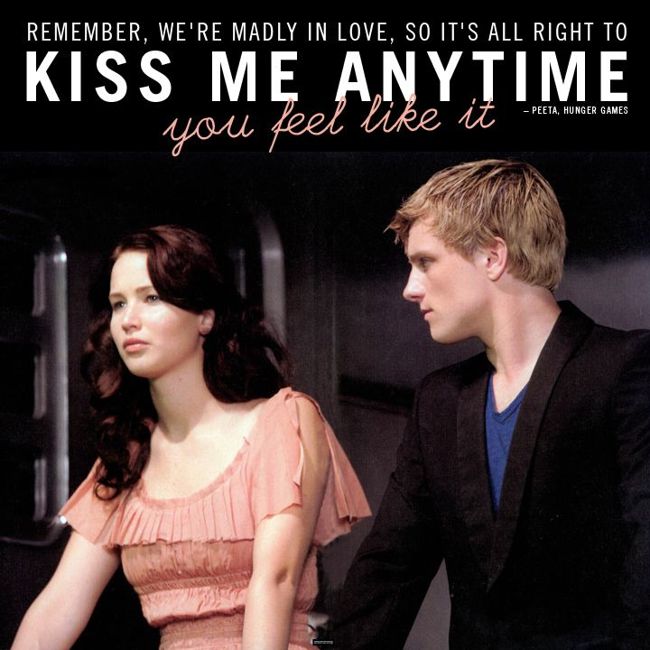"""Remember, we're madly in love, so it's all right ot kiss me anytime you feel like it."" —Peeta, Hunger Games"