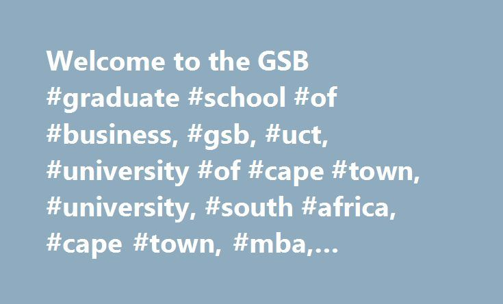 Welcome to the GSB #graduate #school #of #business, #gsb, #uct, #university #of #cape #town, #university, #south #africa, #cape #town, #mba, #executive #short #courses http://oakland.nef2.com/welcome-to-the-gsb-graduate-school-of-business-gsb-uct-university-of-cape-town-university-south-africa-cape-town-mba-executive-short-courses/  # FIND A COURSE FOR YOU Studying at the GSB is a career-making move. From our top-ranked MBA to our suite of executive education short courses, the GSB caters to…