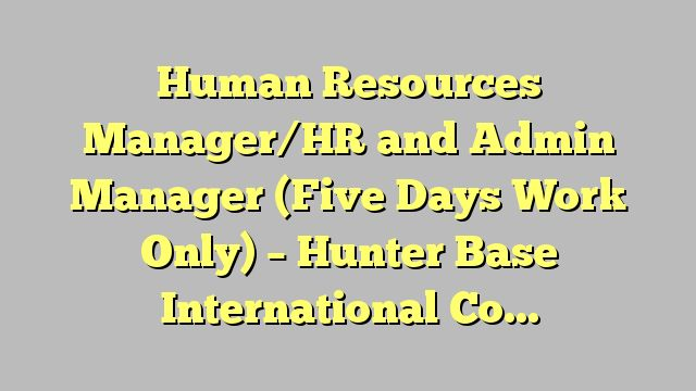 Human Resources Manager/HR and Admin  Manager (Five Days Work Only) - Hunter Base International Company