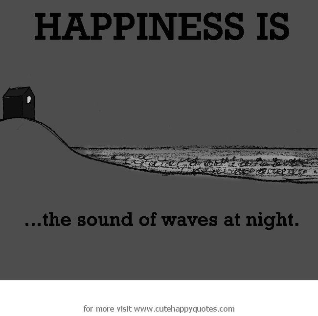 Happiness is, the sound of waves at night. - Cute Happy Quotes
