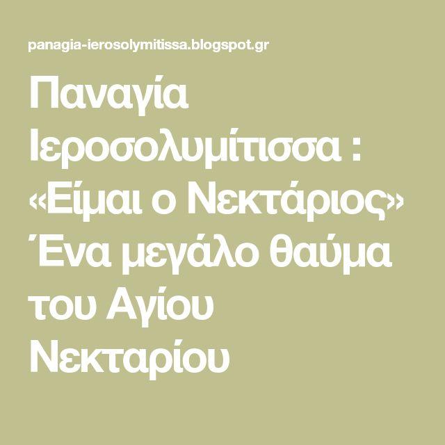 Παναγία Ιεροσολυμίτισσα : «Είμαι ο Νεκτάριος» Ένα μεγάλο θαύμα του Αγίου Νεκταρίου