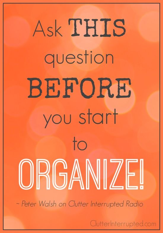 "Ask THIS Question BEFORE You Start To Organize - ""What do I want FROM this space? - From your kitchen, bedroom or garage? - Ask before you even enter a room. Put this question on your calendar and schedule 15 minutes to think about this. Write down the answer to this question on a piece of paper. Hang it up so you see it every time you walk in the room."" (From ""Manage Your Stuff"" - Interview with Peter Walsh by Clutter Interrupted.)"