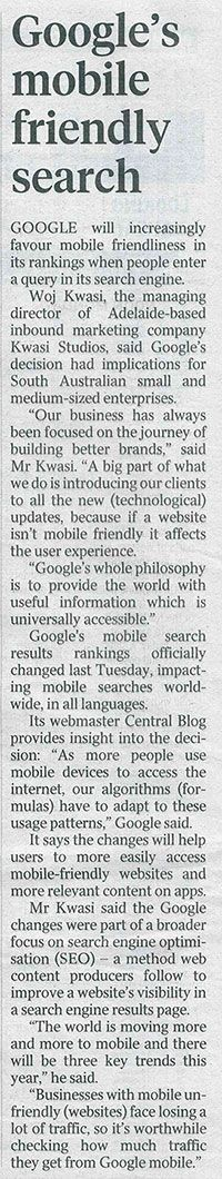 "Google's mobile friendly search - Mr Kwasi said the Google changes were part of a broader focus on search engine optimisation (SEO). ""The world is moving more and more to mobile and there will be three key trends this year,"" he said. ""Businesses with mobile un-friendly (websites) face losing a lot of traffic, so it's worthwhile checking how much traffic they get from Google mobile."
