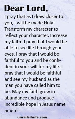 Prayer Of The Day – Faithfulness --- Dear Lord, I really appreciate the man you have gifted to me as my husband. Thank you. Thank you for my life and the understanding you continue to give me. I pray that as I draw closer to you, I will be made Holy! Transform my character to reflect y… Read More Here http://unveiledwife.com/prayer-of-the-day-faithfulness/ - Marriage, Love