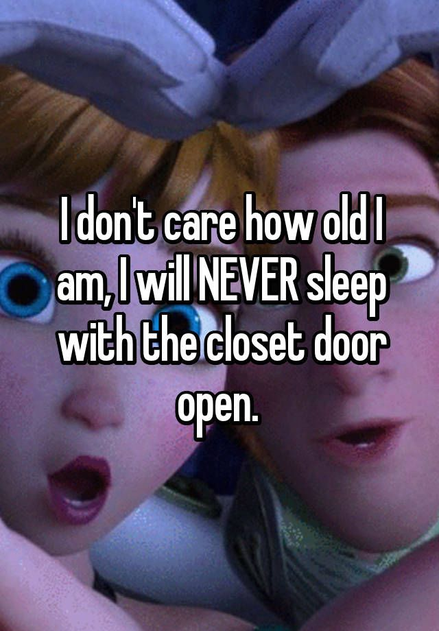 """I don't care how old I am, I will NEVER sleep with the closet door open. """