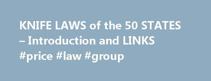 KNIFE LAWS of the 50 STATES – Introduction and LINKS #price #law #group http://laws.remmont.com/knife-laws-of-the-50-states-introduction-and-links-price-law-group/  #knife laws # Go to individual STATE links: After reading your state's knife laws, if you still have a question on the legality of a specific knife, I will provide a brief answer based on the current laws for a fee of $10. Click HERE to learn more. INTRODUCTION 1997 Bernard Levine State laws are […]