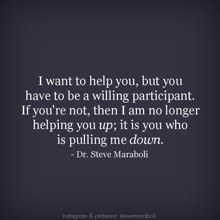 """""""I want to help you, but you have to be a willing participant. If you're not, then I am no longer helping you up; it is you who is pulling me down."""" - Steve Maraboli"""