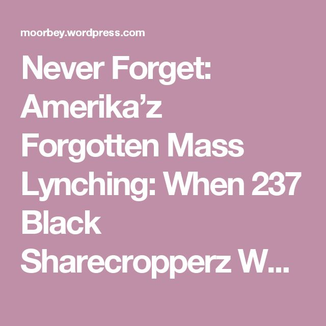 Never Forget: Amerika'z Forgotten Mass Lynching: When 237 Black Sharecropperz Were Murdered In Arkansas | Moorbey'z Blog
