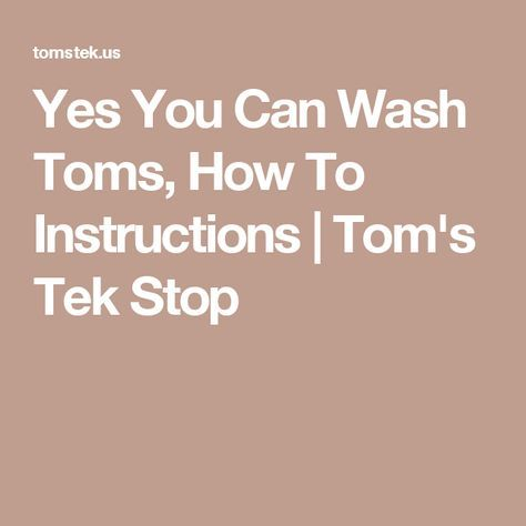 Yes You Can Wash Toms, How To Instructions | Tom's Tek Stop