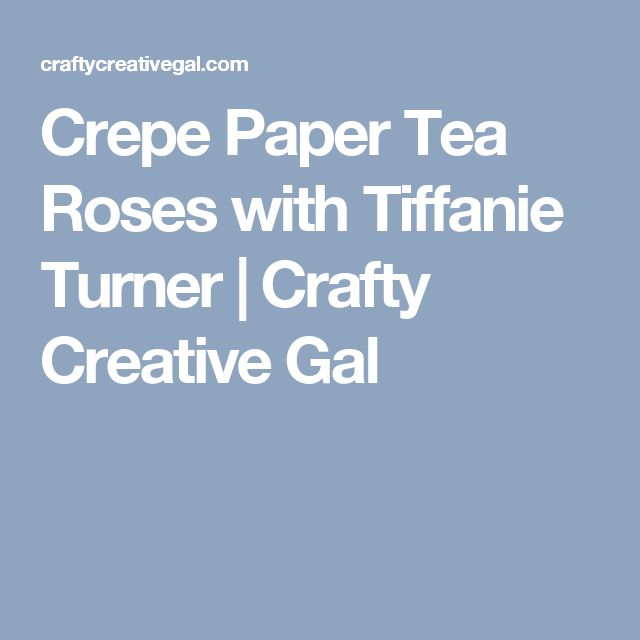 Crepe Paper Tea Roses with Tiffanie Turner | Crafty Creative Gal