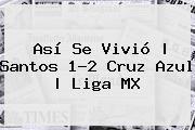 http://tecnoautos.com/wp-content/uploads/imagenes/tendencias/thumbs/asi-se-vivio-santos-12-cruz-azul-liga-mx.jpg Santos vs Cruz Azul. Así se vivió | Santos 1-2 Cruz Azul | Liga MX, Enlaces, Imágenes, Videos y Tweets - http://tecnoautos.com/actualidad/santos-vs-cruz-azul-asi-se-vivio-santos-12-cruz-azul-liga-mx/