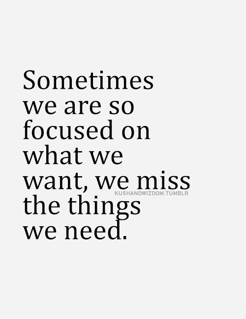 Sometimes We Are So Focused On What We Want We Miss The Things We