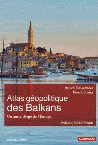 Amaël Cattaruzza et Pierre Sintès - Atlas géopolitique des Balkans - Un autre visage de l'Europe