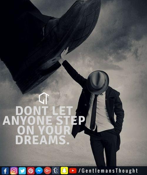 DONT LET ANYONE STEP ON YOUR DREAMS. #gentlemansthought #men #lifequote #Inspirational #inspiredaily #inspired #hardworkpaysoff #hardwork #motivation #determination #businessman #businesswoman #business #entrepreneur #entrepreneurlife #entrepreneurlifestyle #businessquotes #success #successquotes #quoteoftheday #quotes #Startuplife #millionairelifestyle #millionaire #money #billionare #hustle #relationshipquotes #Inspiration #Inspirationalquote