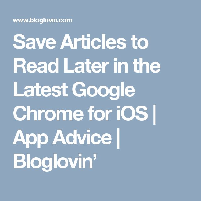 Save Articles to Read Later in the Latest Google Chrome for iOS | App Advice | Bloglovin'