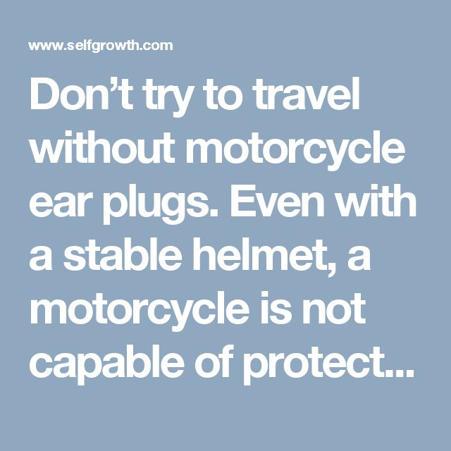 Don't try to travel without motorcycle ear plugs. Even with a stable helmet, a motorcycle is not capable of protecting our ears from the noise.