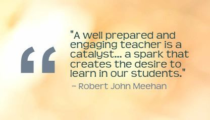 """A well prepared and engaging teacher is a catalyst... a spark that creates the desire to learn in our students.""- Robert John Meehan"