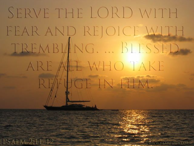 Psalm 2:11-12—Serve the LORD with fear and rejoice with trembling. ... Blessed are all who take refuge in him.