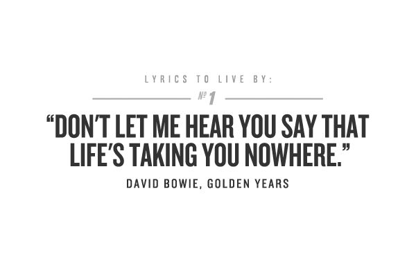 """""""Don't Let me hear you say that life's taking you nowhere""""   David Bowie"""